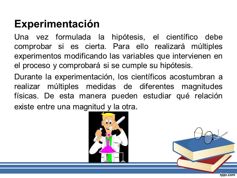 Experimentación Una vez formulada la hipótesis, el científico debe comprobar si es cierta. Para ello realizará múltiples experimentos modificando las