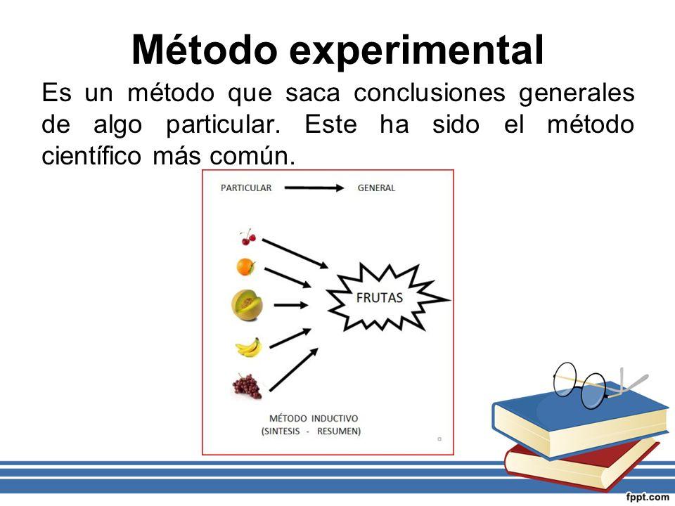 Método experimental Es un método que saca conclusiones generales de algo particular. Este ha sido el método científico más común.