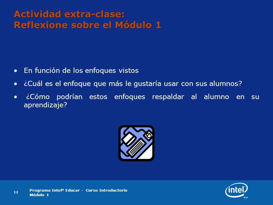 Programa Intel ® Educar - Curso Introductorio Módulo 1 12 Actividad extra-clase: Reflexione sobre el Módulo 1 En función de los enfoques vistos ¿Cuál