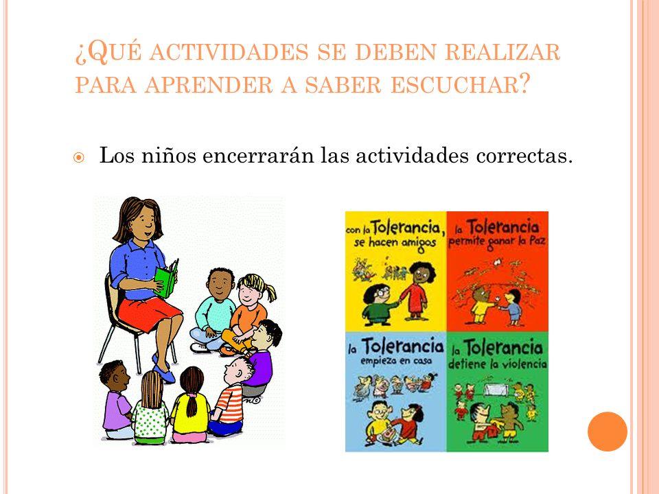 ¿Q UÉ ACTIVIDADES SE DEBEN REALIZAR PARA APRENDER A SABER ESCUCHAR ? Los niños encerrarán las actividades correctas.