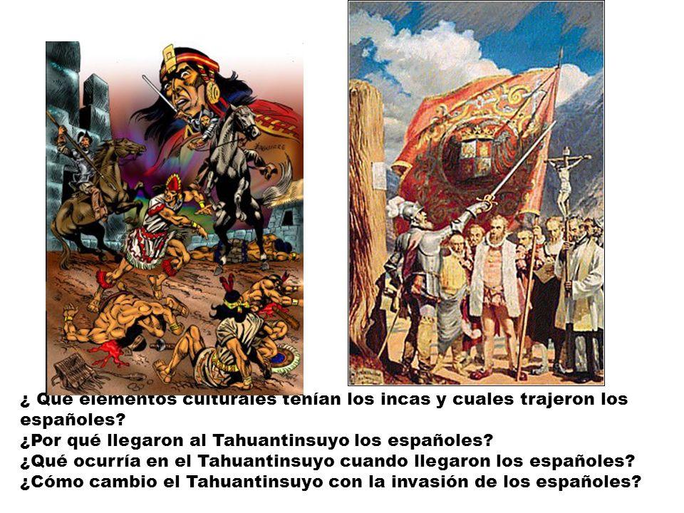 ¿ Qué elementos culturales tenían los incas y cuales trajeron los españoles? ¿Por qué llegaron al Tahuantinsuyo los españoles? ¿Qué ocurría en el Tahu