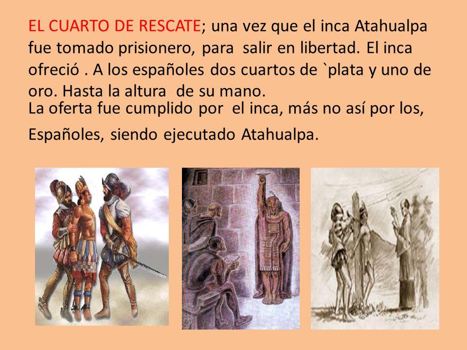 EL CUARTO DE RESCATE; una vez que el inca Atahualpa fue tomado prisionero, para salir en libertad. El inca ofreció. A los españoles dos cuartos de `pl
