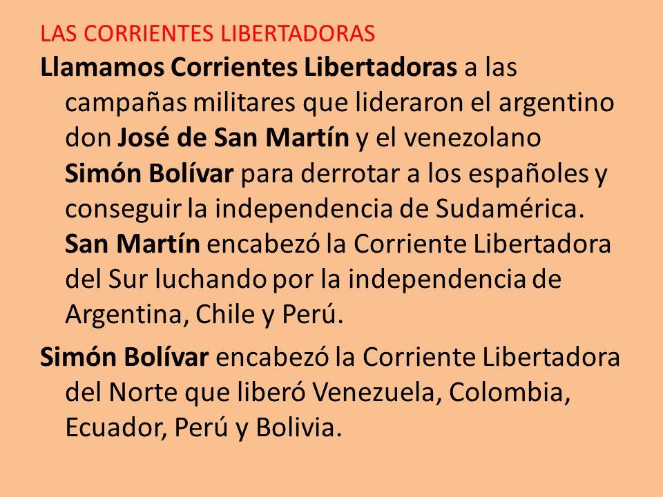 LAS CORRIENTES LIBERTADORAS Llamamos Corrientes Libertadoras a las campañas militares que lideraron el argentino don José de San Martín y el venezolan