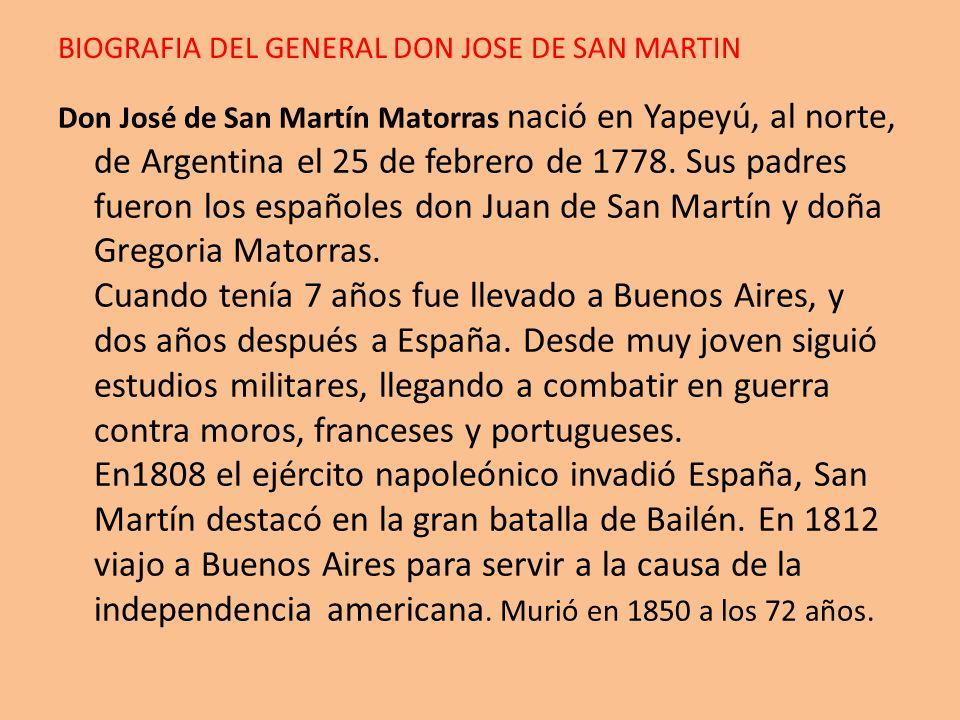 BIOGRAFIA DEL GENERAL DON JOSE DE SAN MARTIN Don José de San Martín Matorras nació en Yapeyú, al norte, de Argentina el 25 de febrero de 1778. Sus pad