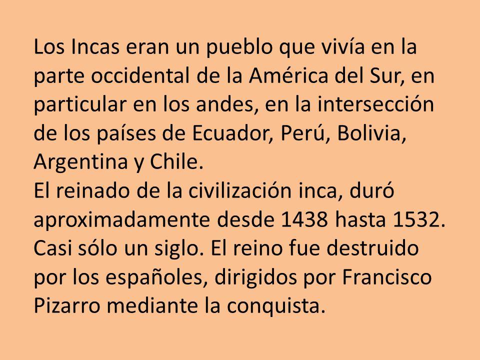 Los Incas eran un pueblo que vivía en la parte occidental de la América del Sur, en particular en los andes, en la intersección de los países de Ecuad