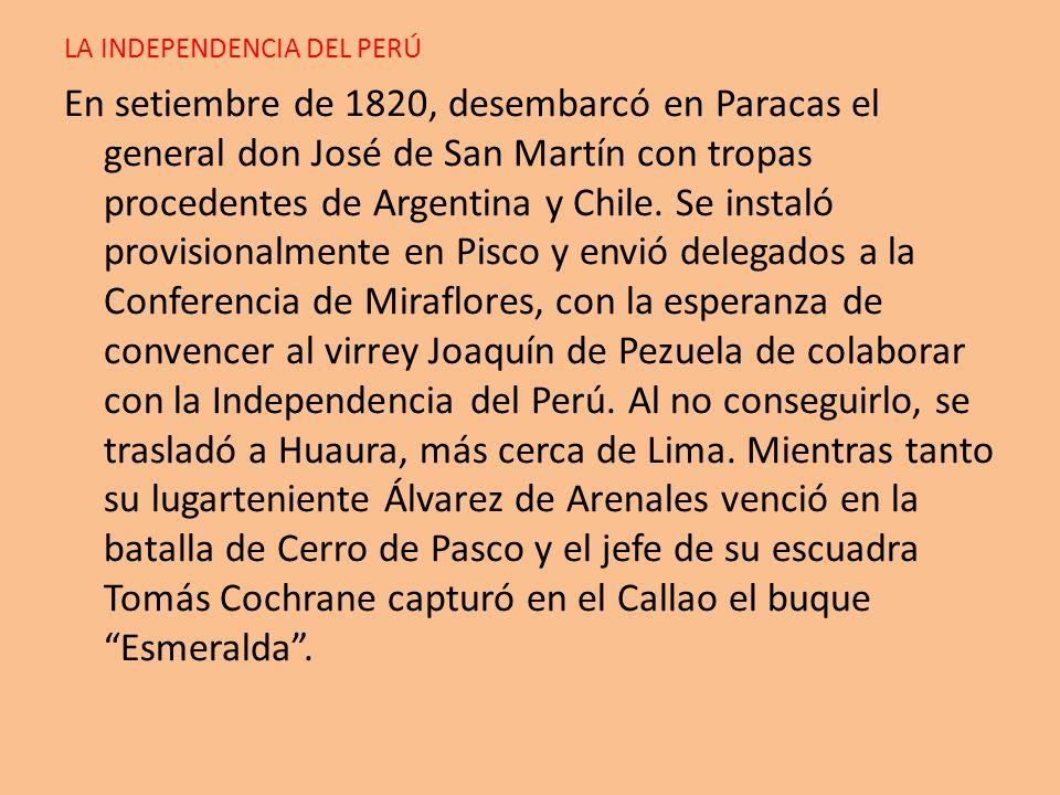 LA INDEPENDENCIA DEL PERÚ En setiembre de 1820, desembarcó en Paracas el general don José de San Martín con tropas procedentes de Argentina y Chile. S
