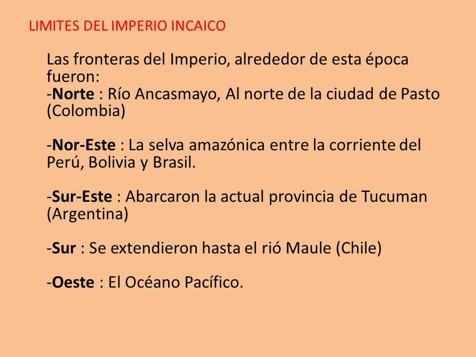 LIMITES DEL IMPERIO INCAICO Las fronteras del Imperio, alrededor de esta época fueron: -Norte : Río Ancasmayo, Al norte de la ciudad de Pasto (Colombi