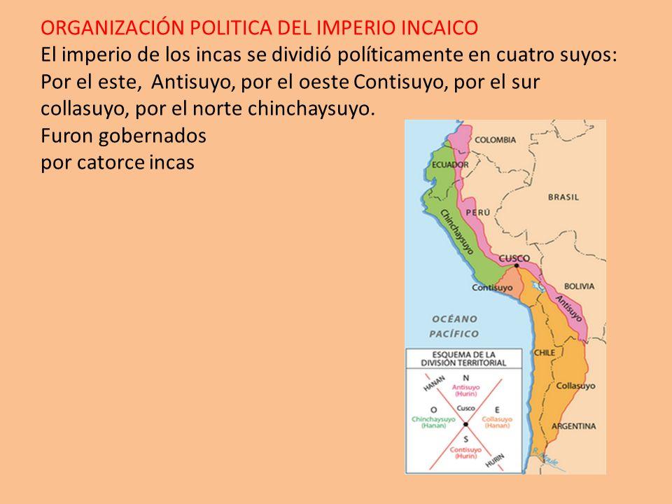 ORGANIZACIÓN POLITICA DEL IMPERIO INCAICO El imperio de los incas se dividió políticamente en cuatro suyos: Por el este, Antisuyo, por el oeste Contis