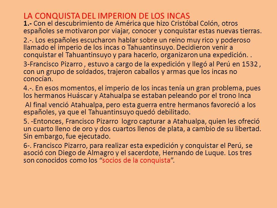 LA CONQUISTA DEL IMPERION DE LOS INCAS 1.- Con el descubrimiento de América que hizo Cristóbal Colón, otros españoles se motivaron por viajar, conocer