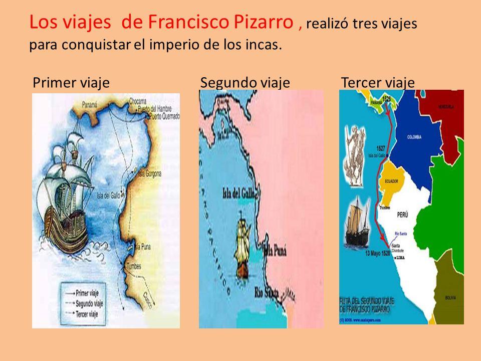Los viajes de Francisco Pizarro, realizó tres viajes para conquistar el imperio de los incas. Primer viaje Segundo viaje Tercer viaje