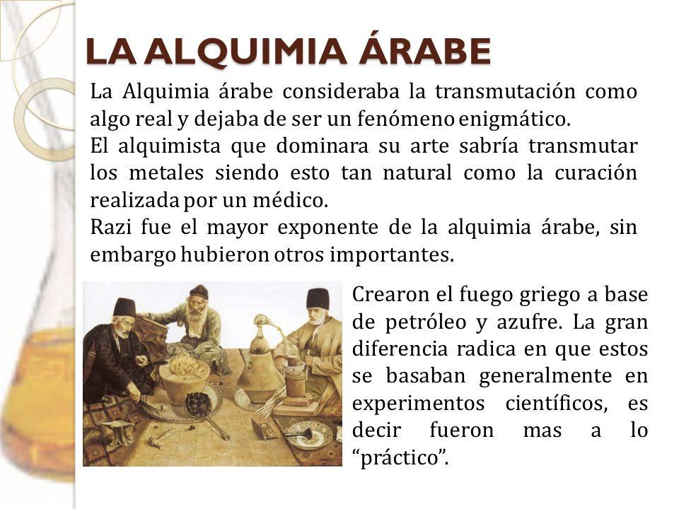 LA ALQUIMIA ÁRABE La Alquimia árabe consideraba la transmutación como algo real y dejaba de ser un fenómeno enigmático. El alquimista que dominara su