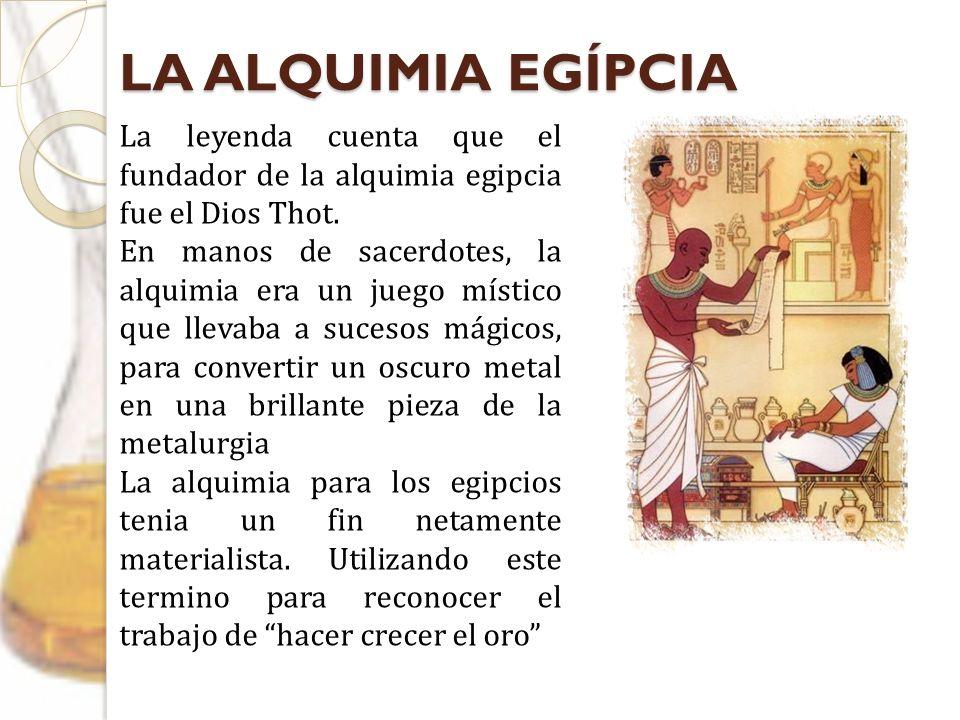 LA ALQUIMIA EGÍPCIA La leyenda cuenta que el fundador de la alquimia egipcia fue el Dios Thot. En manos de sacerdotes, la alquimia era un juego místic