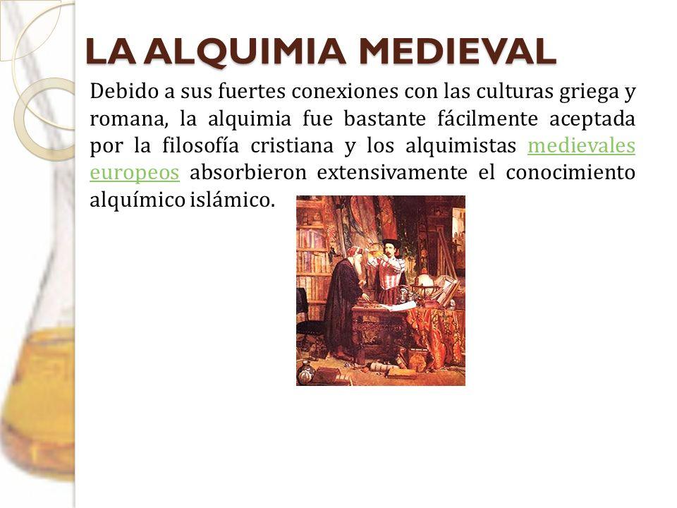 LA ALQUIMIA MEDIEVAL Debido a sus fuertes conexiones con las culturas griega y romana, la alquimia fue bastante fácilmente aceptada por la filosofía c