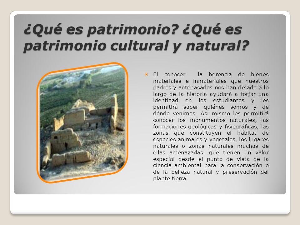 ¿Qué es patrimonio? ¿Qué es patrimonio cultural y natural? El conocer la herencia de bienes materiales e inmateriales que nuestros padres y antepasado