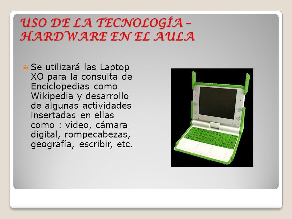 USO DE LA TECNOLOGÍA – HARDWARE EN EL AULA Se utilizará las Laptop XO para la consulta de Enciclopedias como Wikipedia y desarrollo de algunas activid