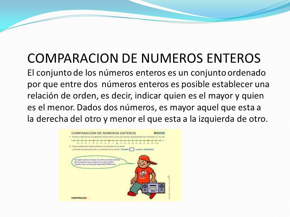 COMPARACION DE NUMEROS ENTEROS El conjunto de los números enteros es un conjunto ordenado por que entre dos números enteros es posible establecer una