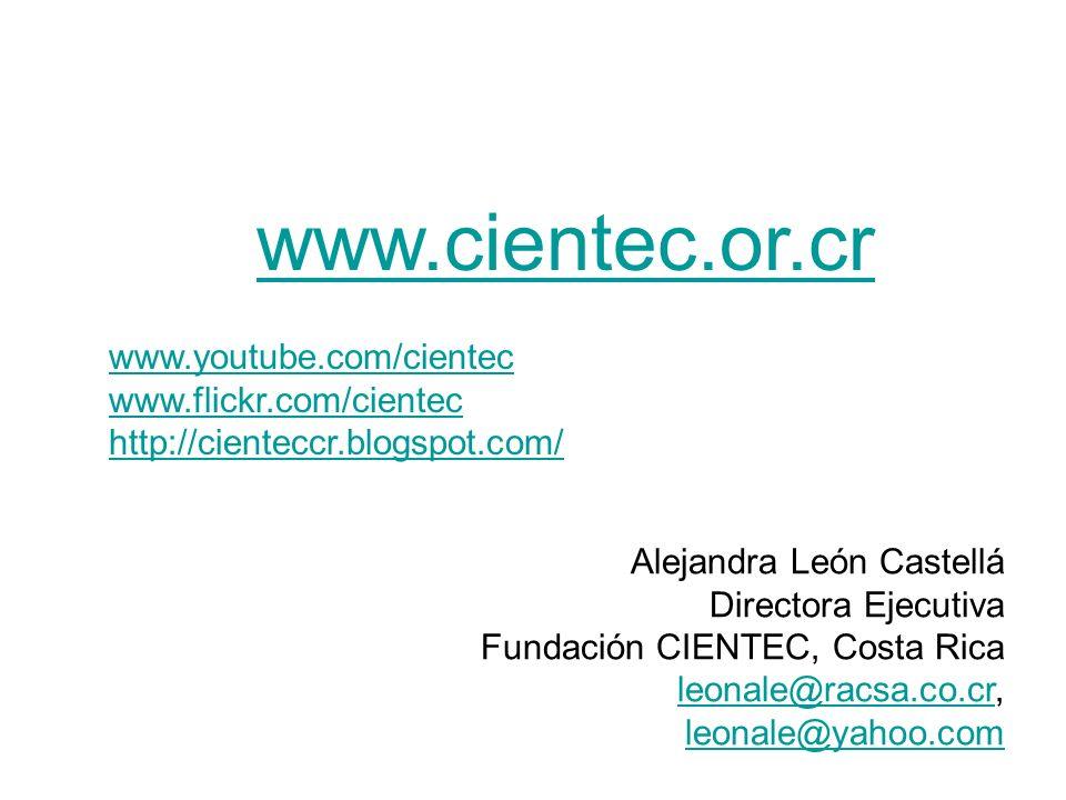 www.cientec.or.cr www.youtube.com/cientec www.flickr.com/cientec http://cienteccr.blogspot.com/ Alejandra León Castellá Directora Ejecutiva Fundación CIENTEC, Costa Rica leonale@racsa.co.crleonale@racsa.co.cr, leonale@yahoo.com leonale@yahoo.com