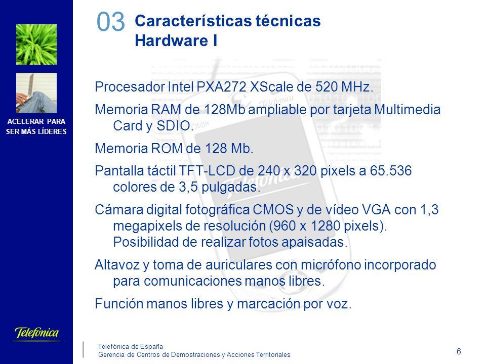 ACELERAR PARA SER MÁS LÍDERES 7 Telefónica de España Gerencia de Centros de Demostraciones y Acciones Territoriales Características técnicas Hardware II Conectividad: Telefonía móvil GSM tribanda a 900 / 1800 / 1900 MHz GPRS de clase 8 y 10 Tecnología MMS para el envío de fotografías y vídeo Antena integrada Tecnología inalámbrica integrada Wireless 802.11b con antena integrada Bluetooth 1.2 de clase 2 Puerto infrarrojos IrDa Batería Li-Ion de 1.300 mA En espera 168 horas PDA 15 horas GSM/GPRS 4 a 5 horas Dimensiones 69,9 x 130 x 19 mm Peso 190 gr 03