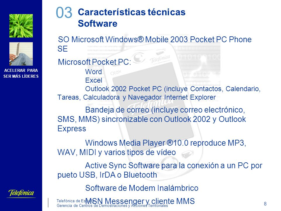 ACELERAR PARA SER MÁS LÍDERES 8 Telefónica de España Gerencia de Centros de Demostraciones y Acciones Territoriales Características técnicas Software SO Microsoft Windows ® Mobile 2003 Pocket PC Phone SE Microsoft Pocket PC: Word Excel Outlook 2002 Pocket PC (incluye Contactos, Calendario, Tareas, Calculadora y Navegador Internet Explorer Bandeja de correo (incluye correo electrónico, SMS, MMS) sincronizable con Outlook 2002 y Outlook Express Windows Media Player ® 10.0 reproduce MP3, WAV, MIDI y varios tipos de vídeo Active Sync Software para la conexión a un PC por pueto USB, IrDA o Bluetooth Software de Modem Inalámbrico MSN Messenger y cliente MMS 03