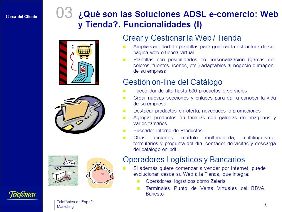 Cerca del Cliente Telefónica de España Marketing 5 ¿Qué son las Soluciones ADSL e-comercio: Web y Tienda?. Funcionalidades (I) 03 Crear y Gestionar la