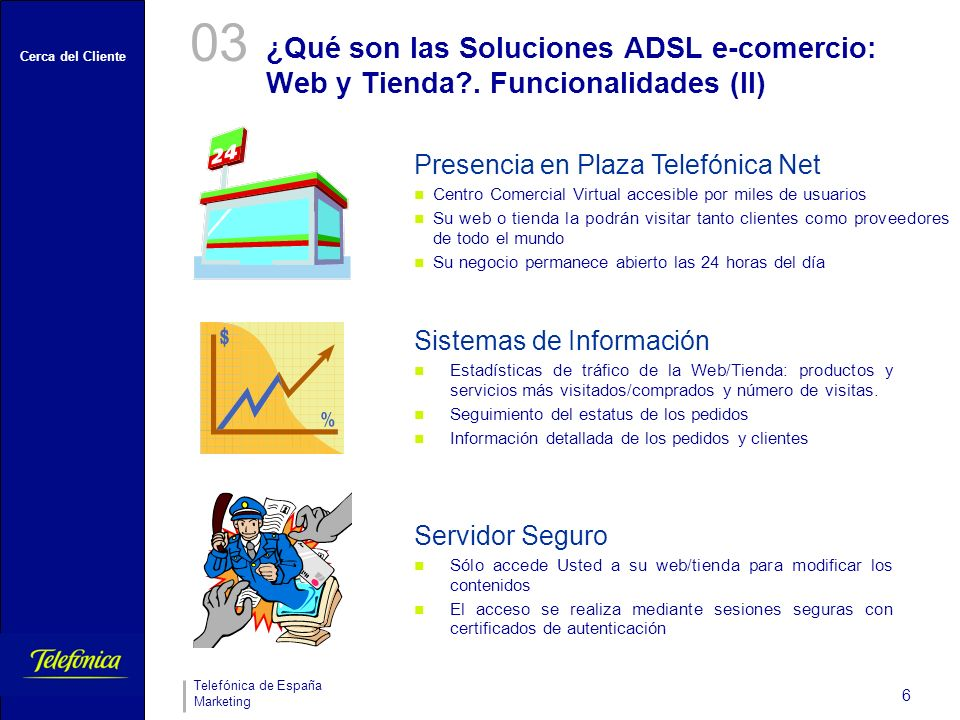 Cerca del Cliente Telefónica de España Marketing 6 03 Presencia en Plaza Telefónica Net Centro Comercial Virtual accesible por miles de usuarios Su we