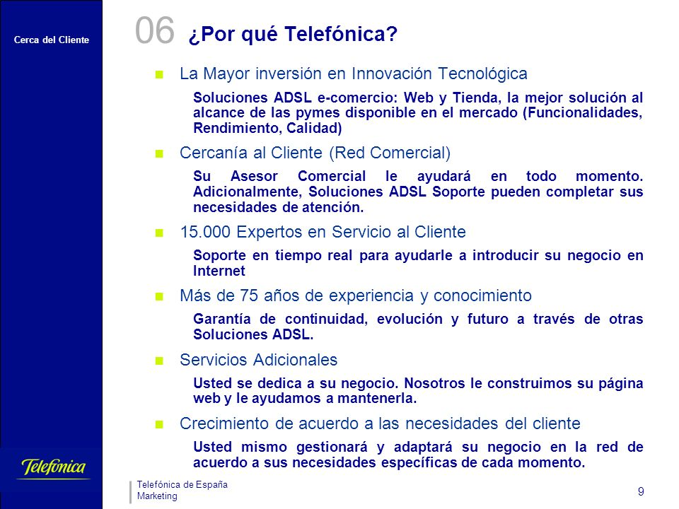 Cerca del Cliente Telefónica de España Marketing 9 ¿Por qué Telefónica? 06 La Mayor inversión en Innovación Tecnológica Soluciones ADSL e-comercio: We