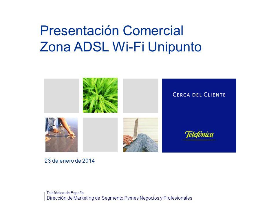 Presentación Comercial Zona ADSL Wi-Fi Unipunto 23 de enero de 2014 Telefónica de España Dirección de Marketing de Segmento Pymes Negocios y Profesion