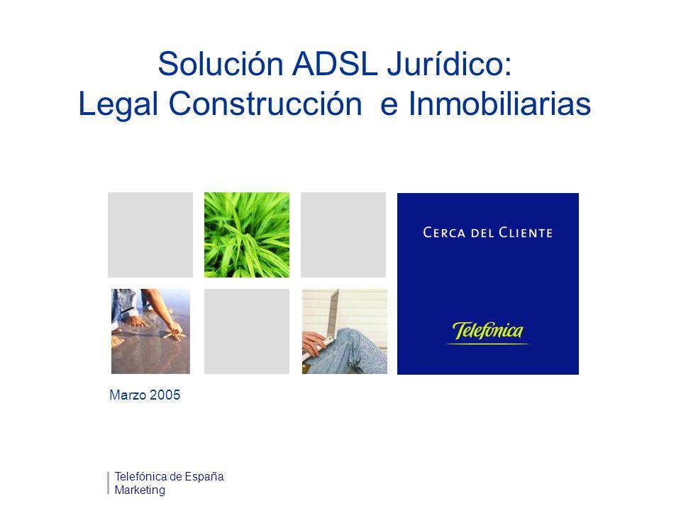 Solución ADSL Jurídico: Legal Construcción e Inmobiliarias Marzo 2005 Telefónica de España Marketing