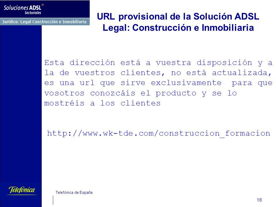 Telefónica de España 18 URL provisional de la Solución ADSL Legal: Construcción e Inmobiliaria Esta dirección está a vuestra disposición y a la de vue