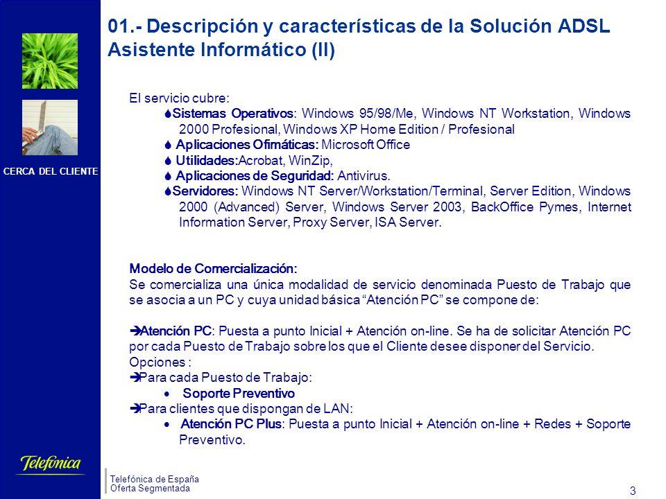 CERCA DEL CLIENTE Telefónica de España Oferta Segmentada 3 s El servicio cubre: Sistemas Operativos: Windows 95/98/Me, Windows NT Workstation, Windows 2000 Profesional, Windows XP Home Edition / Profesional Aplicaciones Ofimáticas: Microsoft Office Utilidades:Acrobat, WinZip, Aplicaciones de Seguridad: Antivirus.
