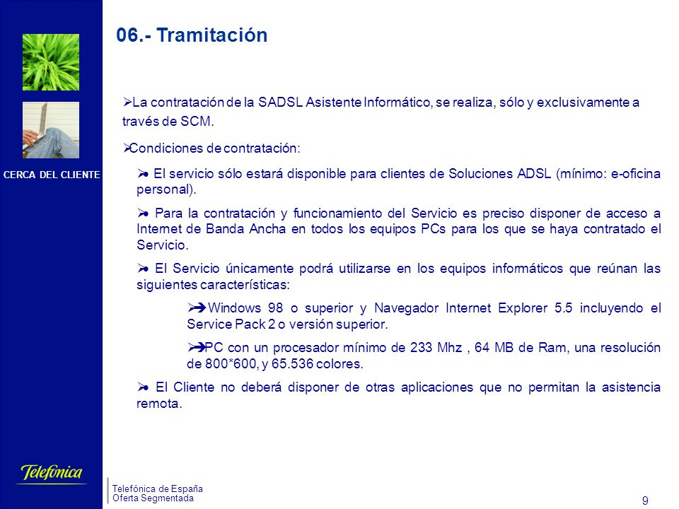 CERCA DEL CLIENTE Telefónica de España Oferta Segmentada 8 s El público objetivo de esta solución está compuesto por aquellos Negocios y Profesionales que, a pesar de tener ordenadores en su puesto de trabajo, no tienen a ningún especialista informático en su empresa.