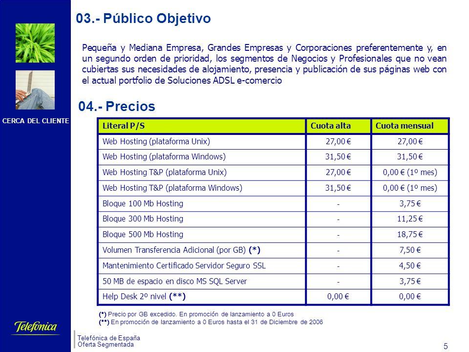 CERCA DEL CLIENTE Telefónica de España Oferta Segmentada 5 s Pequeña y Mediana Empresa, Grandes Empresas y Corporaciones preferentemente y, en un segundo orden de prioridad, los segmentos de Negocios y Profesionales que no vean cubiertas sus necesidades de alojamiento, presencia y publicación de sus páginas web con el actual portfolio de Soluciones ADSL e-comercio 04.- Precios 03.- Público Objetivo Literal P/SCuota altaCuota mensual Web Hosting (plataforma Unix)27,00 Web Hosting (plataforma Windows)31,50 Web Hosting T&P (plataforma Unix)27,00 0,00 (1º mes) Web Hosting T&P (plataforma Windows)31,50 0,00 (1º mes) Bloque 100 Mb Hosting - 3,75 Bloque 300 Mb Hosting - 11,25 Bloque 500 Mb Hosting - 18,75 Volumen Transferencia Adicional (por GB) (*) - 7,50 Mantenimiento Certificado Servidor Seguro SSL - 4,50 50 MB de espacio en disco MS SQL Server - 3,75 Help Desk 2º nivel (**)0,00 (*) Precio por GB excedido.