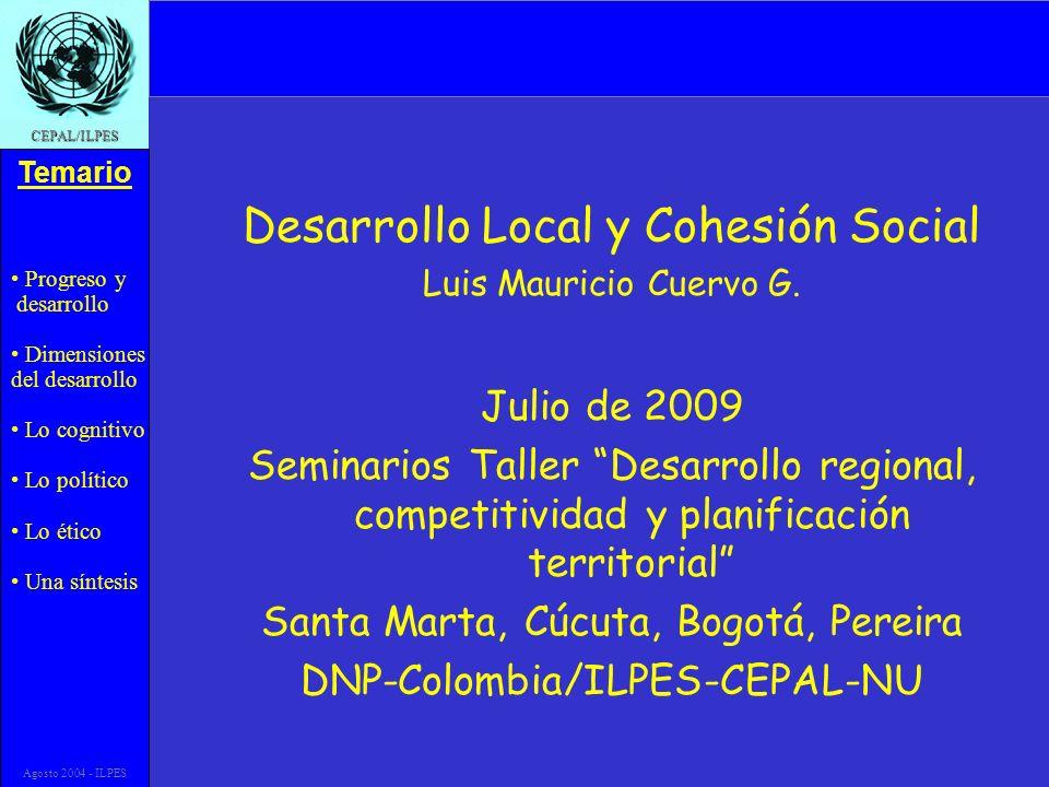 Progreso y desarrollo Dimensiones del desarrollo Lo cognitivo Lo político Lo ético Una síntesis Temario CEPAL/ILPES Agosto 2004 - ILPES Desarrollo Local y Cohesión Social Luis Mauricio Cuervo G.