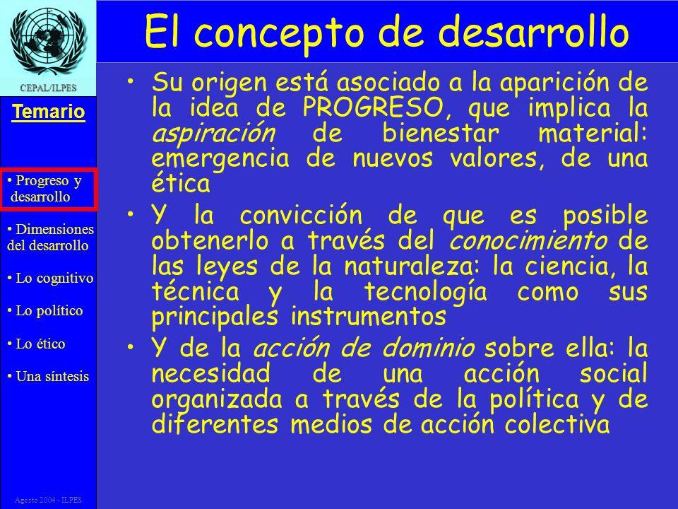 Progreso y desarrollo Dimensiones del desarrollo Lo cognitivo Lo político Lo ético Una síntesis Temario CEPAL/ILPES Agosto 2004 - ILPES El concepto de