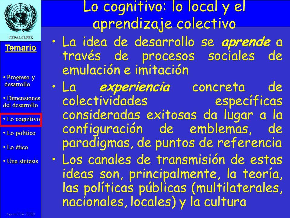 Progreso y desarrollo Dimensiones del desarrollo Lo cognitivo Lo político Lo ético Una síntesis Temario CEPAL/ILPES Agosto 2004 - ILPES …y una síntesis cepalina La cohesión social se refiere, entonces, tanto a la eficacia de los mecanismos instituídos de inclusión social como a los comportamientos y valoraciones de los sujetos que forman parte de la sociedad