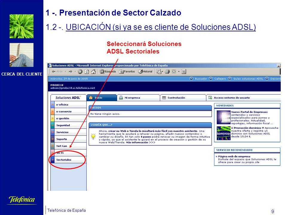 CERCA DEL CLIENTE Telefónica de España 8 1 -. Presentación de Sector Calzado 1.2 -. UBICACIÓN ( si ya se es cliente de Soluciones ADSL) Si el cliente