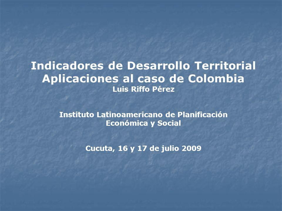 Indicadores de Desarrollo Territorial Aplicaciones al caso de Colombia Luis Riffo Pérez Instituto Latinoamericano de Planificación Económica y Social