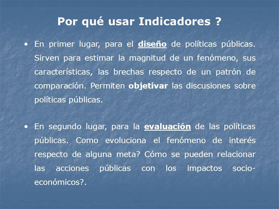 Por qué usar Indicadores ? En primer lugar, para el diseño de políticas públicas. Sirven para estimar la magnitud de un fenómeno, sus características,