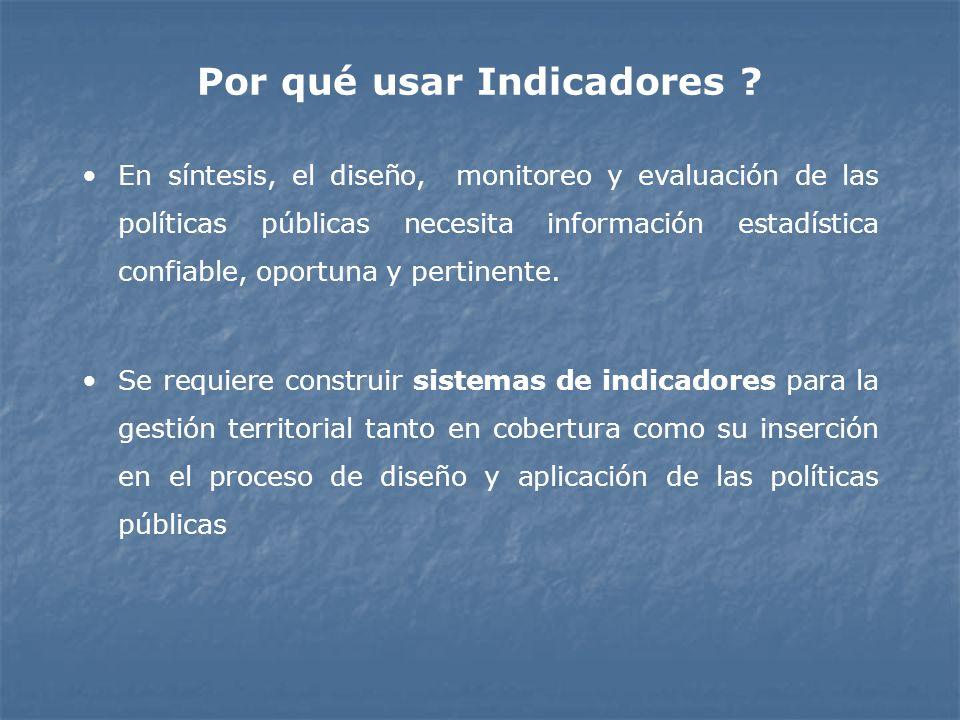Por qué usar Indicadores ? En síntesis, el diseño, monitoreo y evaluación de las políticas públicas necesita información estadística confiable, oportu