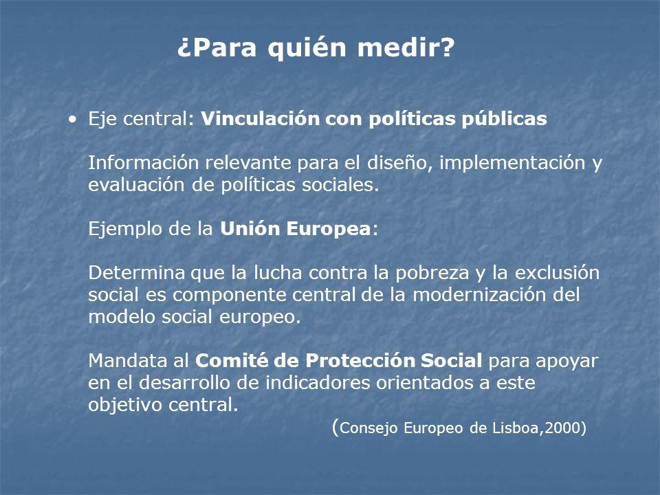 ¿Para quién medir? Eje central: Vinculación con políticas públicas Información relevante para el diseño, implementación y evaluación de políticas soci