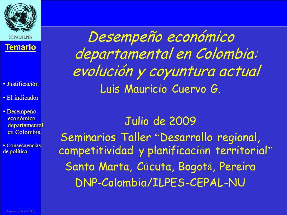 Justificación El indicador Desempeño económico departamental en Colombia Consecuencias de política Temario CEPAL/ILPES Agosto 2004 - ILPES Desempeño económico departamental en Colombia: evolución y coyuntura actual Luis Mauricio Cuervo G.