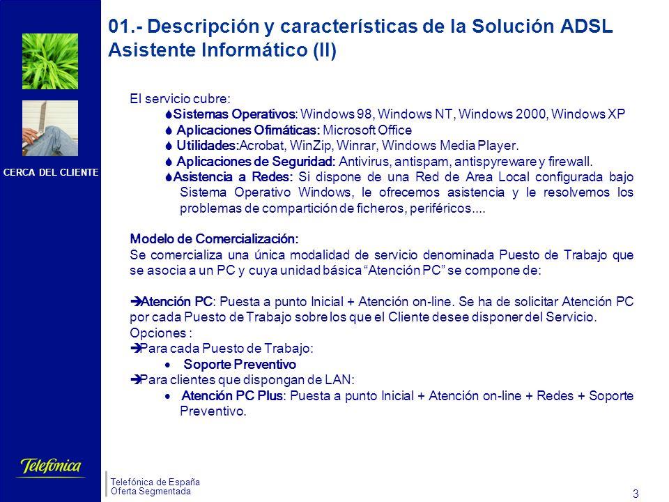 CERCA DEL CLIENTE Telefónica de España Oferta Segmentada 2 01.- Descripción y características de la Solución ADSL Asistente Informático (I) Servicio de asistencia remota que proporciona soporte a aplicaciones informáticas, por parte de personal cualificado, residentes en los equipos (PCs) del cliente.