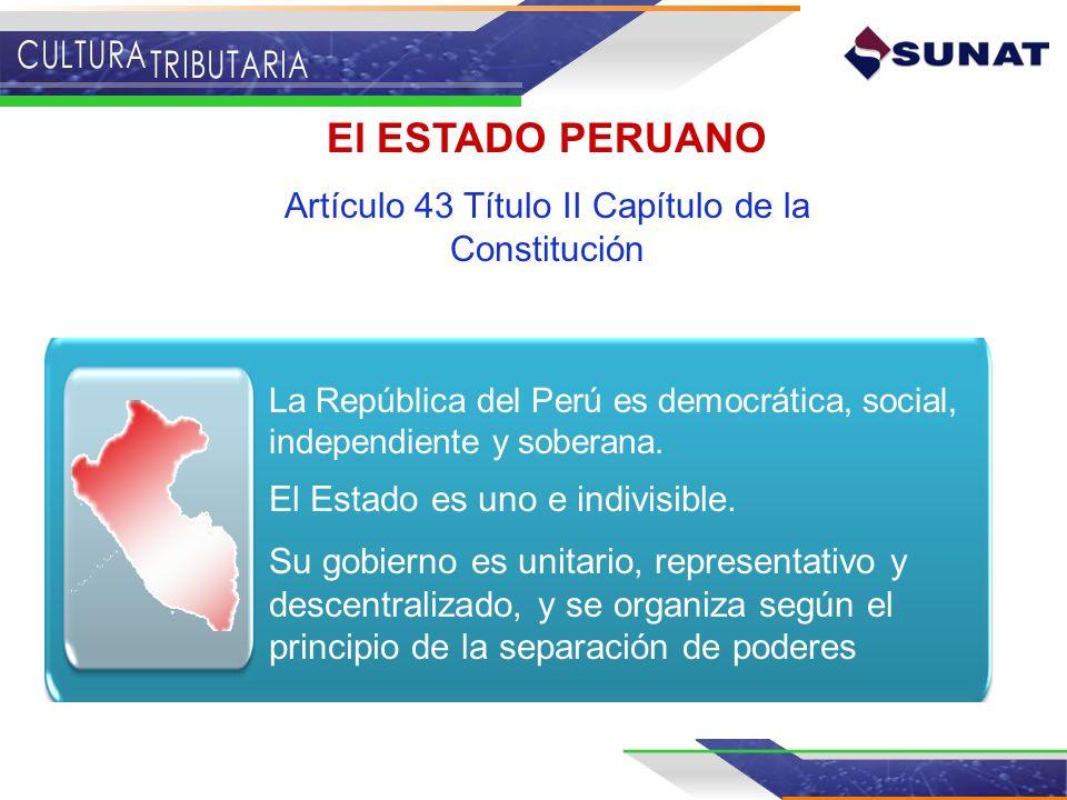 El ESTADO PERUANO Artículo 43 Título II Capítulo de la Constitución La República del Perú es democrática, social, independiente y soberana. El Estado