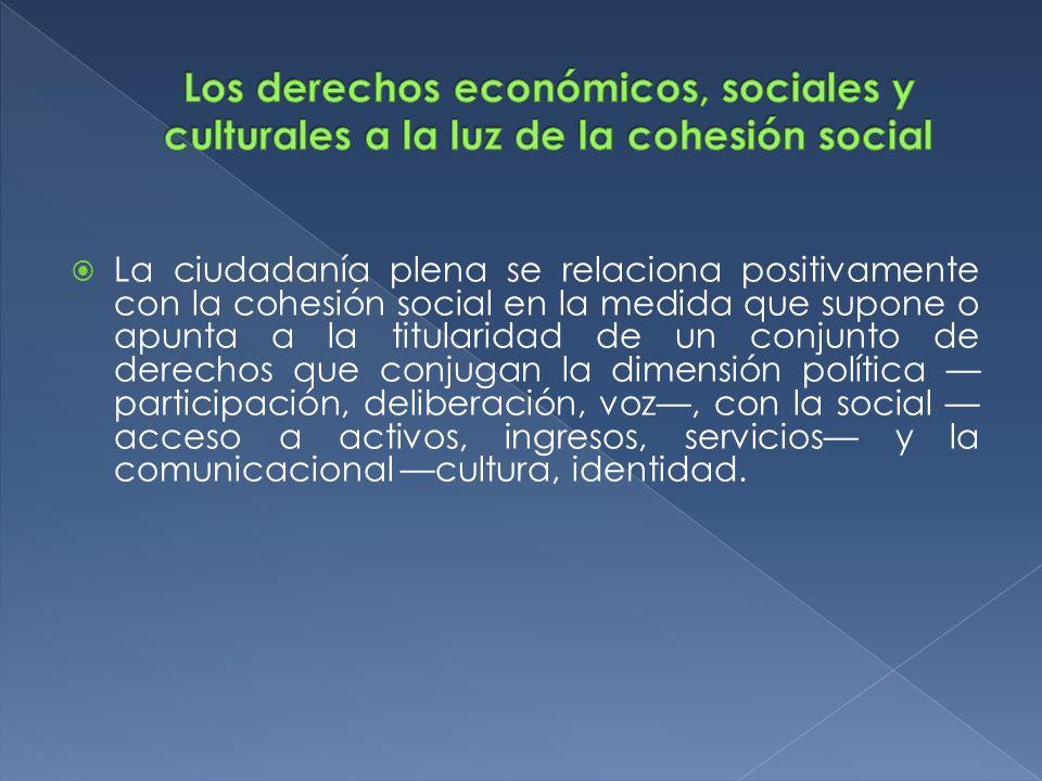 La ciudadanía plena se relaciona positivamente con la cohesión social en la medida que supone o apunta a la titularidad de un conjunto de derechos que