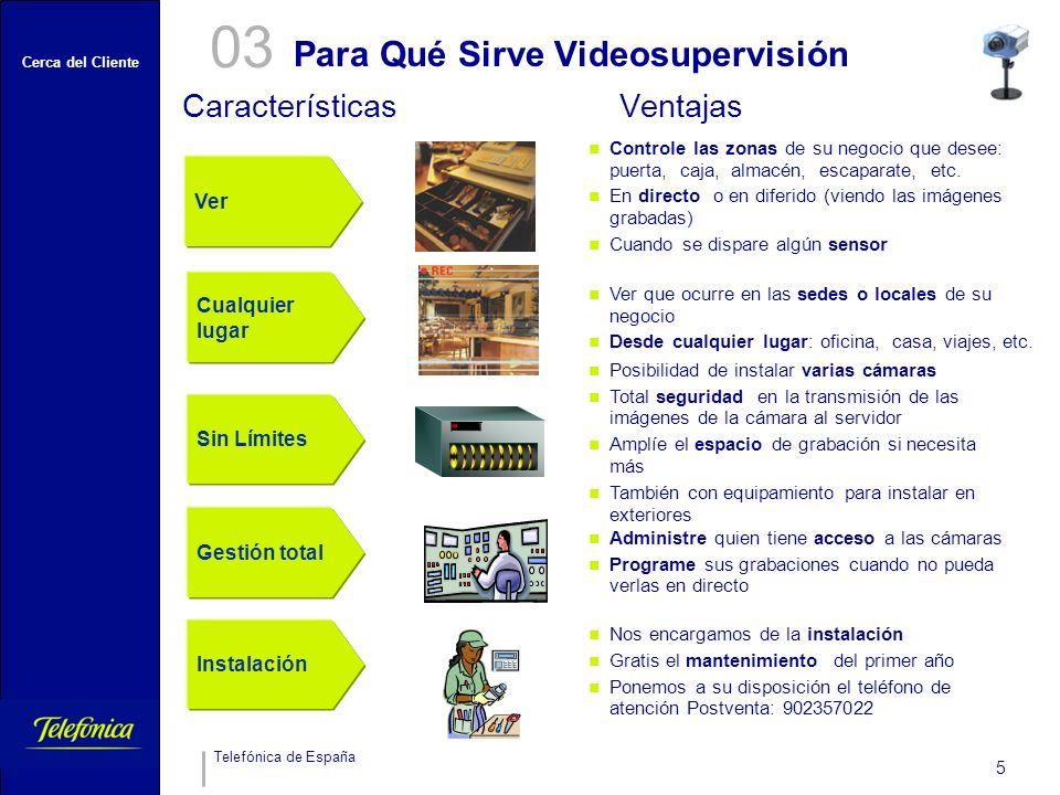 Cerca del Cliente Telefónica de España 5 Para Qué Sirve Videosupervisión 03 CaracterísticasVentajas Ver Controle las zonas de su negocio que desee: puerta, caja, almacén, escaparate, etc.