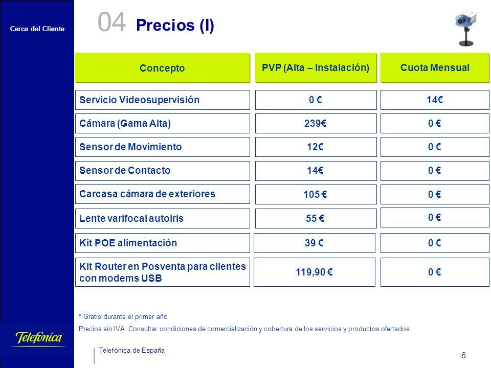 Cerca del Cliente Telefónica de España 6 Precios (I) 04 105 0 Sensor de Contacto140 Sensor de Movimiento120 Cámara (Gama Alta)239 0 ConceptoPVP (Alta – Instalación)Cuota Mensual Servicio Videosupervisión0 14 55 0 Kit Router en Posventa para clientes con modems USB 119,90 0 * Gratis durante el primer año Precios sin IVA.