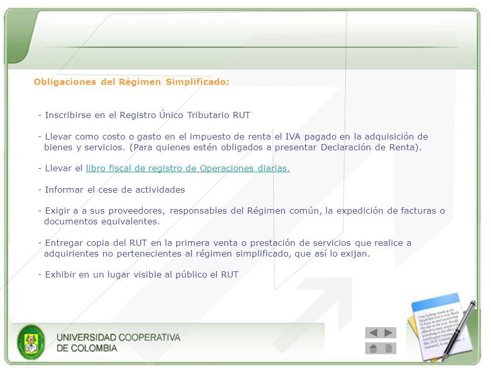 Obligaciones del Régimen Simplificado: - Inscribirse en el Registro Único Tributario RUT - Llevar como costo o gasto en el impuesto de renta el IVA pa