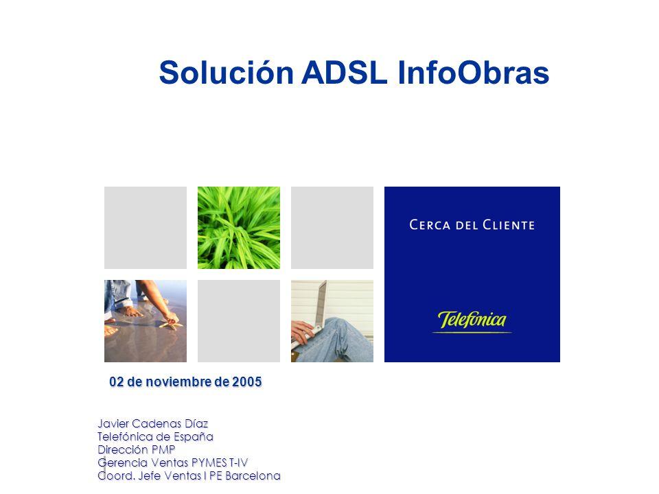 Solución ADSL InfoObras 02 de noviembre de 2005 Javier Cadenas Díaz Telefónica de España Dirección PMP Gerencia Ventas PYMES T-IV Coord.
