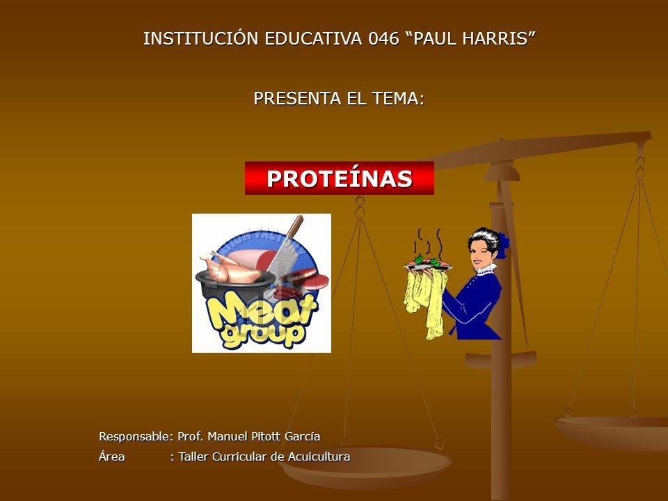 PROTEÍNAS INSTITUCIÓN EDUCATIVA 046 PAUL HARRIS PRESENTA EL TEMA: Responsable: Prof. Manuel Pitott García Área : Taller Curricular de Acuicultura