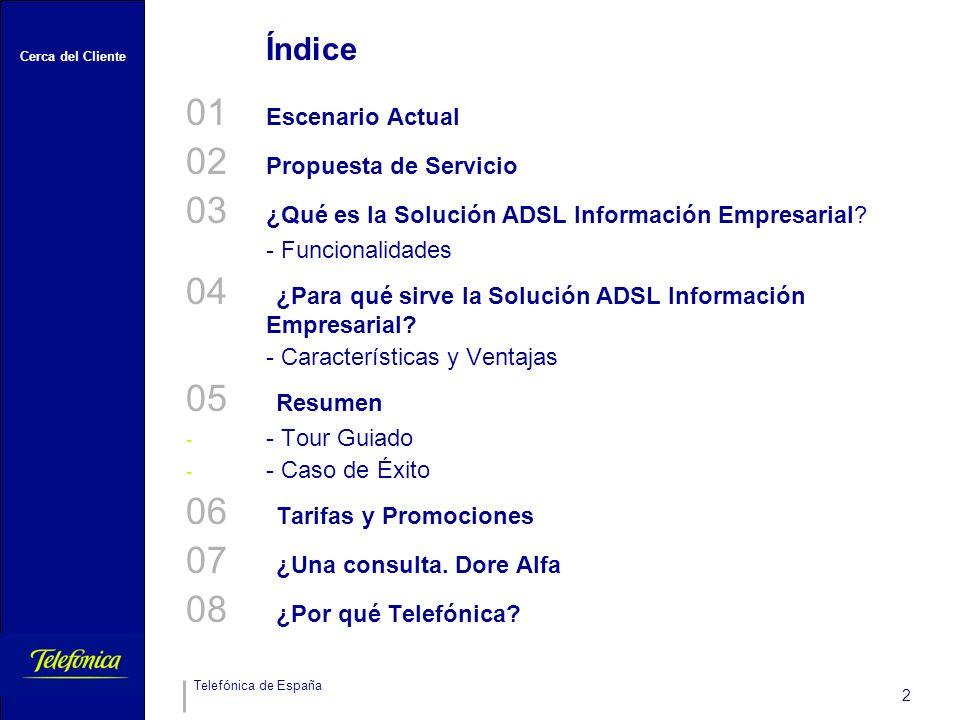 Cerca del Cliente Telefónica de España 2 Índice 01 Escenario Actual 02 Propuesta de Servicio 03 ¿Qué es la Solución ADSL Información Empresarial? - Fu
